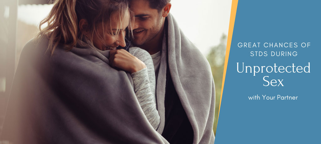 Great Chances of STDs during Unprotected Sex with Your Partner